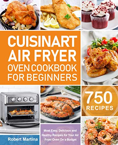 Cuisinart Air Fryer Oven Cookbook for Beginners: 750 Most Easy, Delicious and Healthy Recipes for Your Air Fryer Oven On a Budget