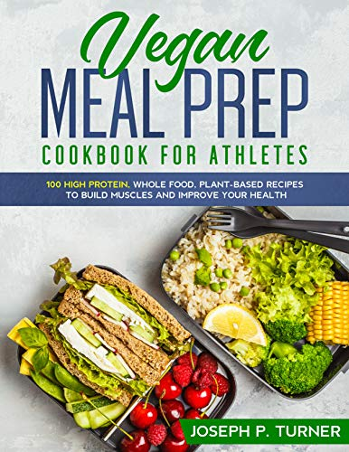Vegan Meal Prep Cookbook for Athletes: 100 High Protein, Whole Food, Plant Based Recipes to Build Muscles and Improve Your Health (with pictures) (English Edition)