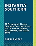 Instantly Southern: 85 Southern Favorites for Your Pressure Cooker, Multicooker, and Instant Pot® : A Cookbook