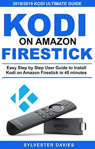 Kodi on Amazon Firestick: Easy Step by Step User Guide to Install Kodi on Amazon Firestick in 45 Minutes (English Edition)