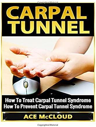 Carpal Tunnel: How To Treat Carpal Tunnel Syndrome- How To Prevent Carpal Tunnel Syndrome by Ace McCloud (2014-06-11)