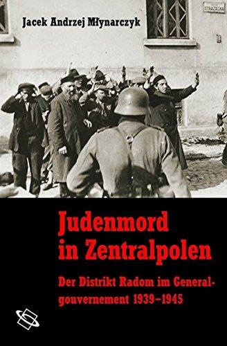 Judenmord in Zentralpolen. Der Distrikt Radom im Generalgouvernement 1939-1945