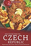 Great Recipes from the Czech Republic: Experience the Great Taste of Czech Delicacies