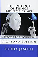 The Internet of Things Business Primer: How to Build an Iot Business: Stanford Edition