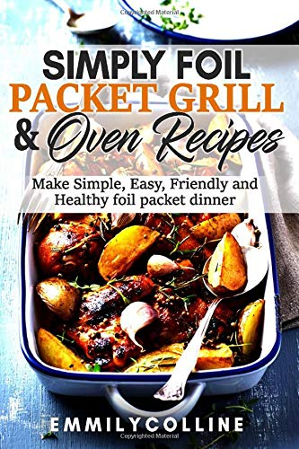 Simply Foil Packet  Grill & Oven  Recipes: Make Simple, Easy, Friendly and Healthy  foil packet dinner