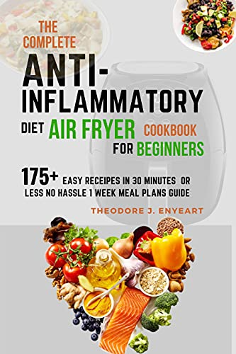 THE COMPLETE ANTI INFLAMMATORY DIET AIR FRYER COOKBOOK FOR BEGINNERS: No Hassle 1 Week Meal Plans Guide & 175+ Easy Receipes in 30 minutes or less (English Edition)