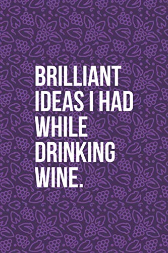 Brilliant Ideas I Had While Drinking Wine: Funny Wine Journal - Great Gift For Wine Lovers - 6'x9' 120 Pages - Deep Purple Wine Notebook