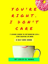 You're Right, I Don't Care: 7 Lessons Learned To Stop Worrying Less & Start Enjoying Life More (English Edition)
