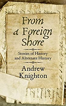 From a Foreign Shore: Stories of History and Alternate History by [Andrew Knighton]