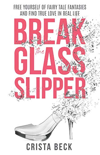 Break The Glass Slipper: Free Yourself from Fairy Tale Fantasies and Find True Love in Real Life