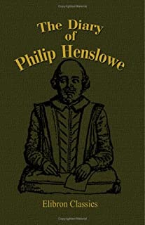 The Diary of Philip Henslowe: From 1591 to 1609