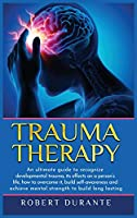 Trauma Therapy: An ultimate guide to recognize developmental trauma, its effects on a person's life, how to overcome it, build self-awareness and achieve mental strength to build long lasting relationships
