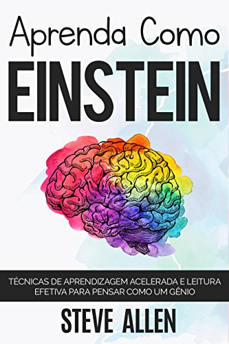 Aprenda como Einstein: Técnicas de aprendizagem acelerada e leitura efetiva para pensar como um gênio: Memorize mais, se concentre melhor e leia eficazmente ... (Aprendizagem e reengenharia do pensamento)
