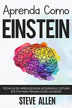 Aprenda como Einstein: Técnicas de aprendizagem acelerada e leitura efetiva para pensar como um gênio: Memorize mais, se concentre melhor e leia eficazmente para aprender qualquer coisa por [Steve Allen]