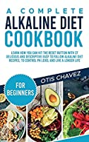 A Complete Alkaline Diet Cookbook for Beginners: Learn How You Can Hit the Reset Button with 27 Delicious and Descriptive Easy to Follow Alkaline Diet Recipes, to Control pH Level and Live a Longer Life
