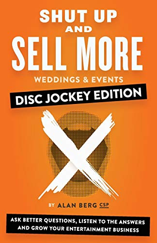 Shut Up and Sell More Weddings & Events - Disc Jockey Edition: Ask better questions, listen to the answers and grow your entertainment business