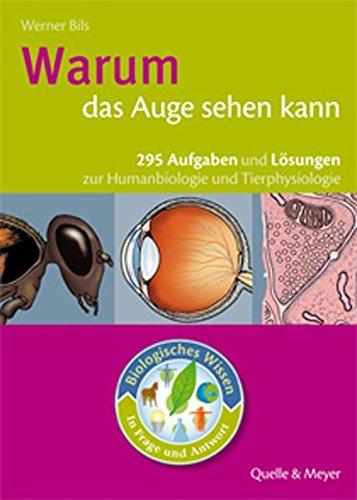 Warum das Auge sehen kann: 295 Aufgaben mit Lösungen zur Humanbiologie und Tierphysiologie