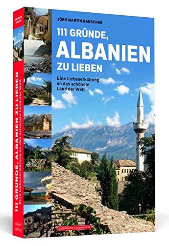 111 Gründe, Albanien zu lieben: Eine Liebeserklärung an das schönste Land der Welt