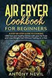 AIR FRYER COOKBOOK FOR BEGINNERS: A Step-by-Step Guide To Cooking +200 Fast and Healthy Dishes with your Air Fryer and Lose Weight Fast Without Feeling on a Diet