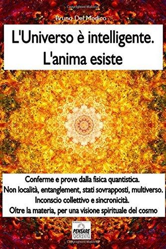 L'universo è intelligente. L'anima esiste. Misteri quantistici, multiverso, entanglement, sincronicità. Oltre la materia, per una visione spirituale del cosmo