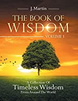 The Book of Wisdom: A Collection of Timeless Wisdom from Around the World