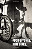 F*!k B*tches, Ride Bikes: Cool Journal for Cyclists, Bike Enthusiasts, Mechanics, Riders, Racers. Note down your races, training and gear or use as a notebook or diary.