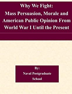 Why We Fight: Mass Persuasion, Morale and American Public Opinion From World War I Until the Present
