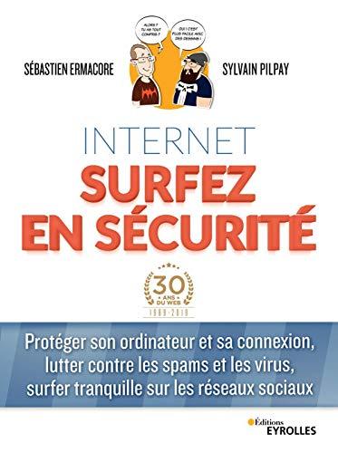 Internet surfer en sécurité: Protéger son ordinateur et sa connexion, lutter contre les spams et les virus, surfer tranquille sur les réseaux sociaux