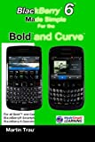 BlackBerry 6 Made Simple for the Bold and Curve: For the BlackBerry Bold and Curve Smartphones Running BlackBerry 6 Operating System: For the ... 3G 93xx, Curve 85xx running BlackBerry 6