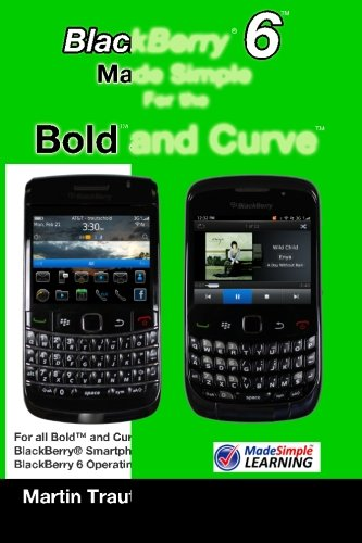 BlackBerry 6 Made Simple for the Bold and Curve: For the BlackBerry Bold 9780, 9700, 9650 and Curve 3G 93xx, Curve 85xx running BlackBerry 6