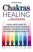 Chakras Healing For Beginners: A Self-Help Guide To Unblocking Your Chakras, Finding The Positivity And Joy Missing From Your Life