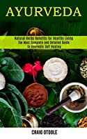 Ayurveda: The Most Complete and Detailed Guide to Ayurvedic Self Healing (Natural Herbs Benefits for Healthy Living)