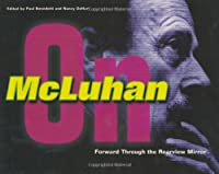 Forward Through the Rearview Mirror: Reflections on and by Marshall McLuhan (The MIT Press)