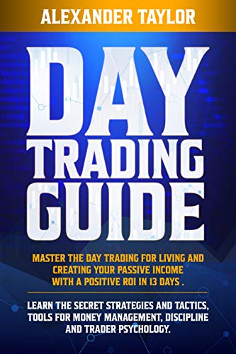 Day Trading Guide: Master Day Trading for a Living and create Your Passive Income with a positive ROI in 19 days. Learn all Strategies, Tools for Money ... and Trader Psychology (English Edition)
