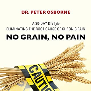 No Grain, No Pain     A 30-Day Diet for Eliminating the Root Cause of Chronic Pain              By:                                                                                                                                 Dr. Peter Osborne                               Narrated by:                                                                                                                                 Mick Stephenson                      Length: 9 hrs and 22 mins     84 ratings     Overall 4.6