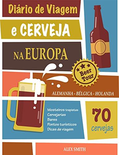 Diário de Viagem e Cerveja na Europa: +70 Cervejas incríveis da Alemanha, Bélgica e Holanda: Um guia para você visitar cervejarias e mosteiros trapistas (Portuguese Edition)