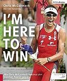 I'm Here to Win: Wie Chris McCormack zweimal den Ironman Hawaii gewann (Edition triathlon) - Chris McCormack