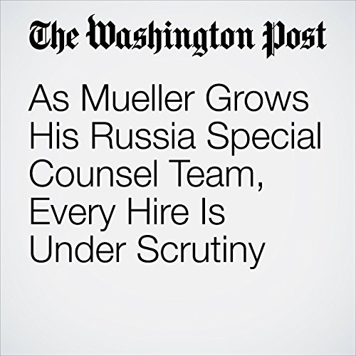 As Mueller Grows His Russia Special Counsel Team, Every Hire Is Under Scrutiny copertina