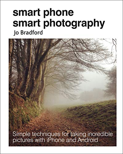 Smart Phone Smart Photography: Simple techniques for taking incredible pictures with iPhone and Android