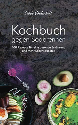 Kochbuch gegen Sodbrennen: 100 Rezepte für eine gesunde Ernährung und mehr Lebensqualität