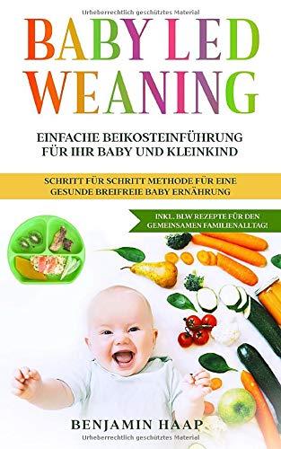 Baby Led Weaning : Einfache Beikosteinführung für Ihr Baby und Kleinkind. Schritt für Schritt Methode für eine gesunde breifreie Baby Ernährung.: Inkl. BLW Rezepte für den gemeinsamen Familienalltag