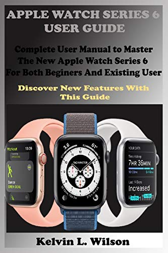 APPLE WATCH SERIES 6 USER GUIDE: Complete User Manual To Master The New Apple Watch Series 6 For Both Beginers And Existing User Discover New Fertures With This Guide