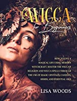 Wicca for Beginners: How to Live a Magical Life Using Modern Witchcraft. Master the Wiccan Religion and Wicca Spells through the use of Magic Crystals, Candles, Herbs, and Essential Oils