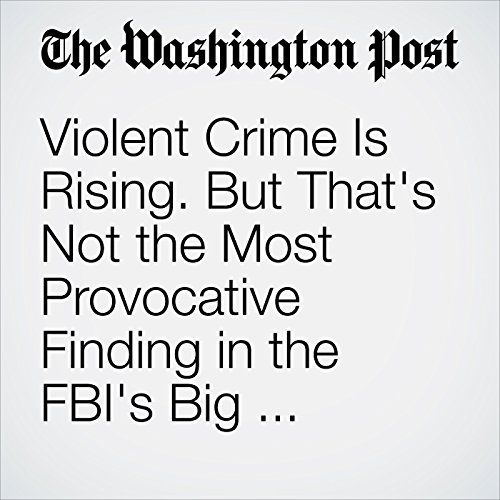 Violent Crime Is Rising. But That's Not the Most Provocative Finding in the FBI's Big New Report audiobook cover art
