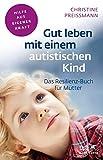 Gut leben mit einem autistischen Kind: Das Resilienz-Buch für Mütter...