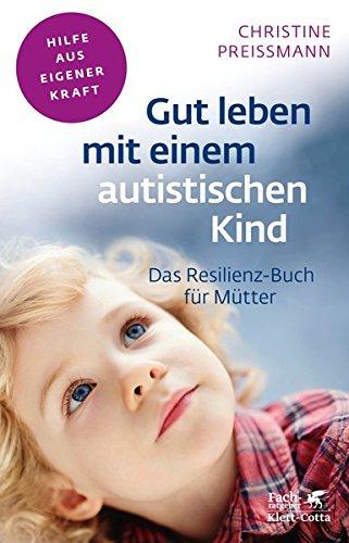 Gut leben mit einem autistischen Kind: Das Resilienz-Buch für Mütter (Fachratgeber Klett-Cotta / Hilfe aus eigener Kraft)