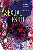 Asexual Erotics: Intimate Readings of Compulsory Sexuality (Abnormalities: Queer/Gender/Embodiment) - Ela Przybylo