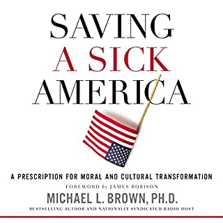 Saving a Sick America     A Prescription for Moral and Cultural Transformation              By:                                                                                                                                 Michael L. Brown PhD,                                                                                        James Robison - foreword                               Narrated by:                                                                                                                                 Stephen Bowlby                      Length: 7 hrs and 57 mins     1 rating     Overall 5.0