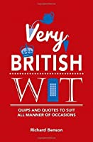 Very British Wit: Quips and Quotes to Suit All Manner of Occasions by Richard Benson(2016-02-01)