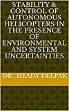 Stability & Control of Autonomous Helicopters in the Presence of Environmental and System Uncertainties (English Edition)